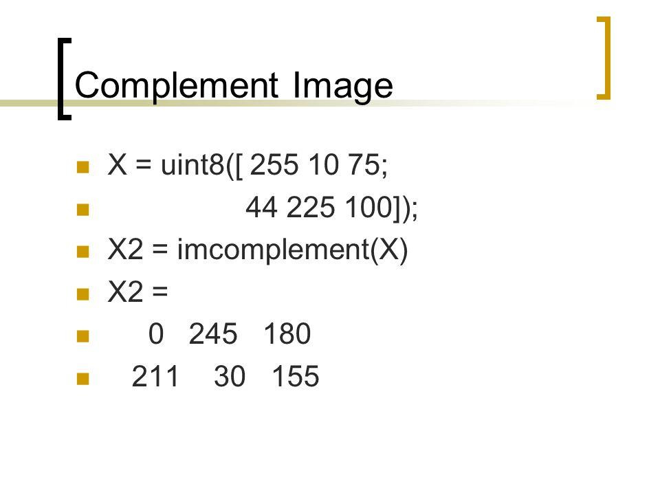 Complement Image X = uint8([ 255 10 75; 44 225 100]);